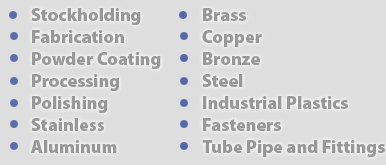 Stockholding, Fabrication, Powder Coating, Processing, Polishing, Stainless, Aluminium, Brass, Copper, Bronze, Steel, Industrial Plastics, Fasteners, Tube Pipe and Fittings